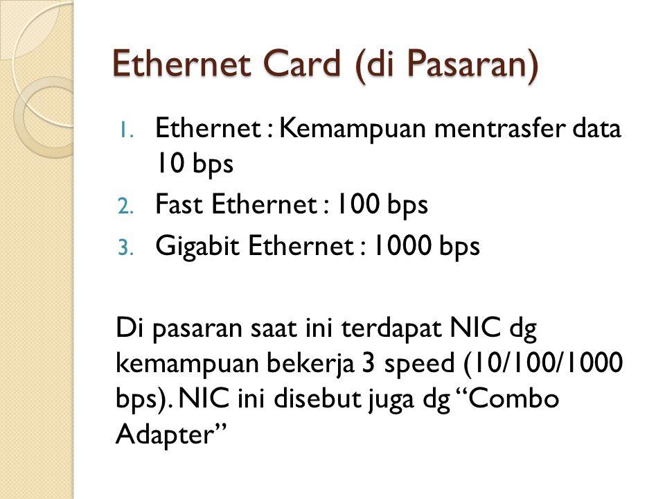 Ethernet Card (di Pasaran) 1. Ethernet : Kemampuan mentrasfer data 10 bps 2. Fast Ethernet : 100 bps 3. Gigabit Ethernet : 1000 bps Di pasaran saat in
