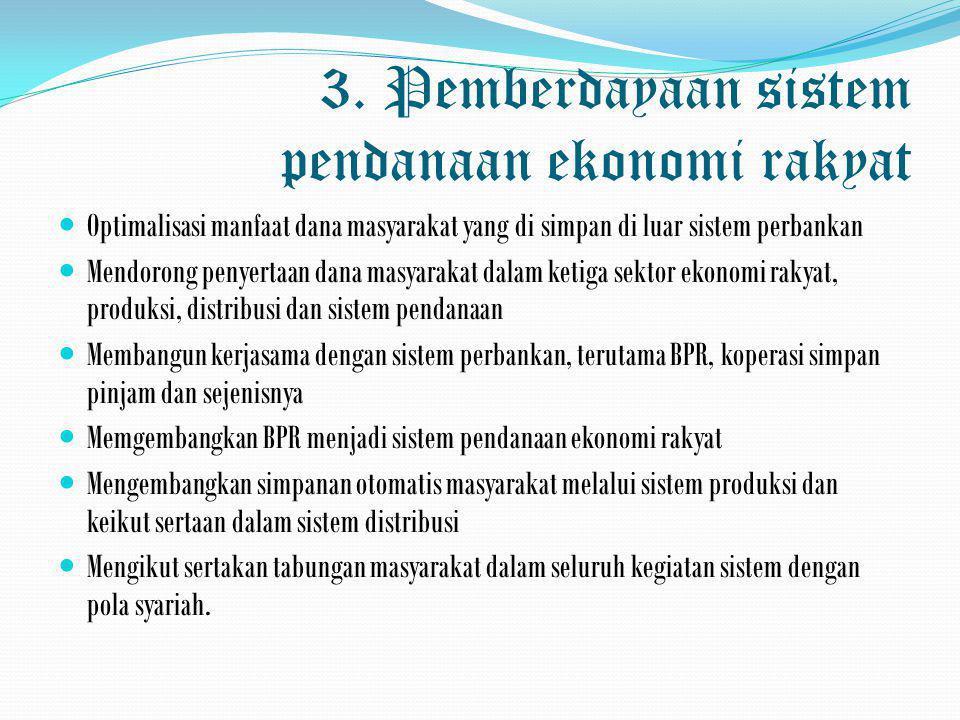 3. Pemberdayaan sistem pendanaan ekonomi rakyat  Optimalisasi manfaat dana masyarakat yang di simpan di luar sistem perbankan  Mendorong penyertaan