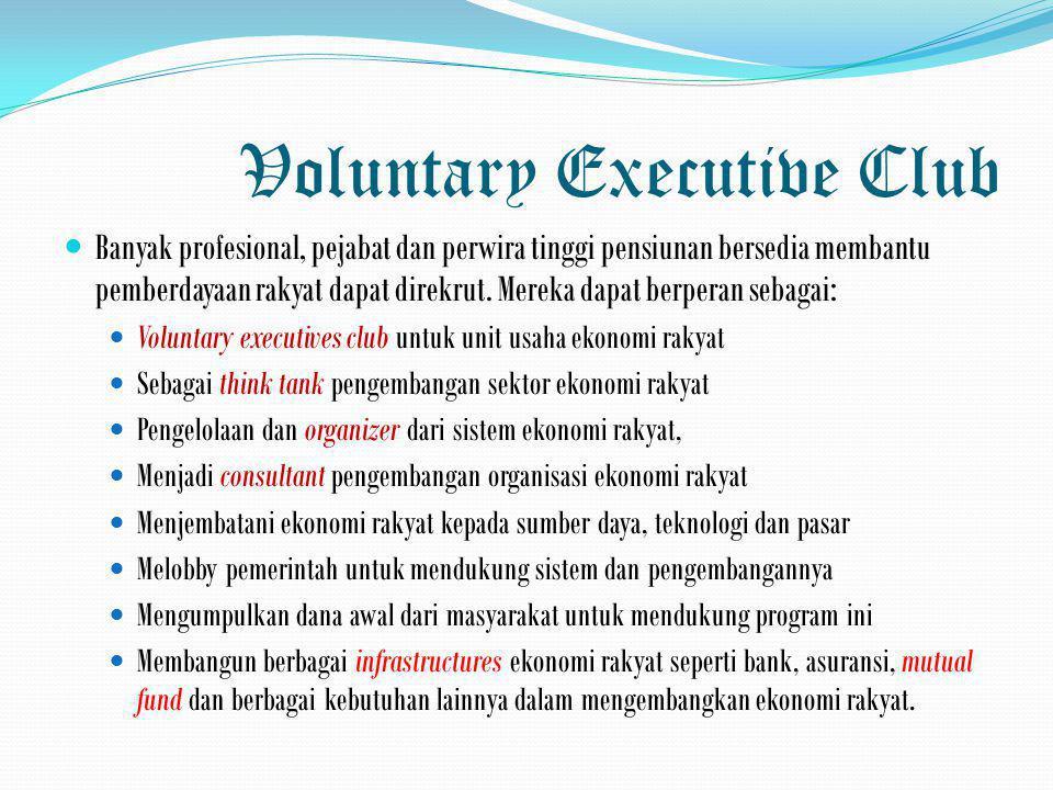 Voluntary Executive Club  Banyak profesional, pejabat dan perwira tinggi pensiunan bersedia membantu pemberdayaan rakyat dapat direkrut. Mereka dapat