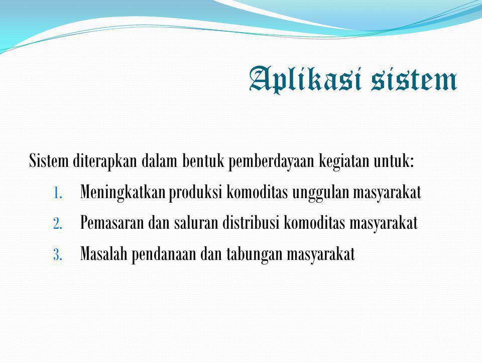 Aplikasi sistem Sistem diterapkan dalam bentuk pemberdayaan kegiatan untuk: 1. Meningkatkan produksi komoditas unggulan masyarakat 2. Pemasaran dan sa