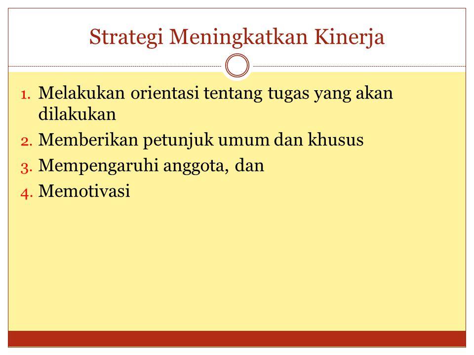 Strategi Meningkatkan Kinerja 1. Melakukan orientasi tentang tugas yang akan dilakukan 2. Memberikan petunjuk umum dan khusus 3. Mempengaruhi anggota,