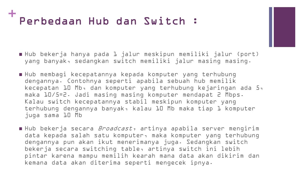 + Perbedaan Hub dan Switch :  Hub bekerja hanya pada 1 jalur meskipun memiliki jalur (port) yang banyak, sedangkan switch memiliki jalur masing masing.