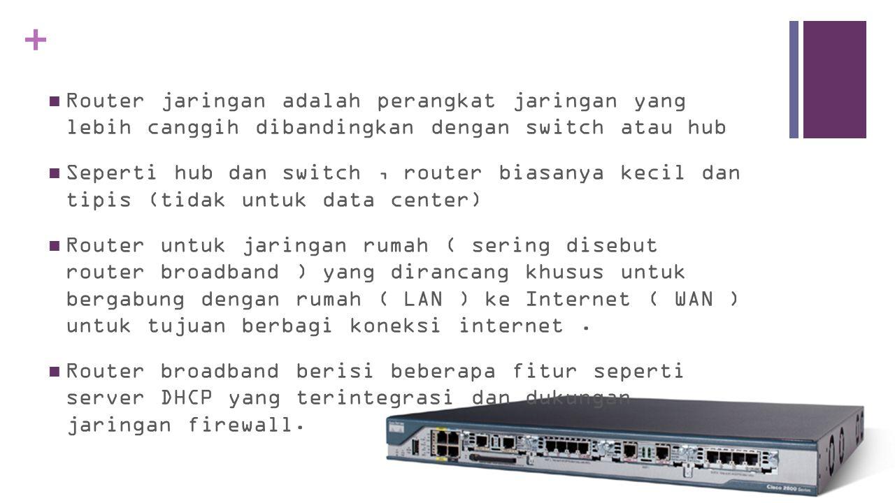 +  Router jaringan adalah perangkat jaringan yang lebih canggih dibandingkan dengan switch atau hub  Seperti hub dan switch, router biasanya kecil dan tipis (tidak untuk data center)  Router untuk jaringan rumah ( sering disebut router broadband ) yang dirancang khusus untuk bergabung dengan rumah ( LAN ) ke Internet ( WAN ) untuk tujuan berbagi koneksi internet.