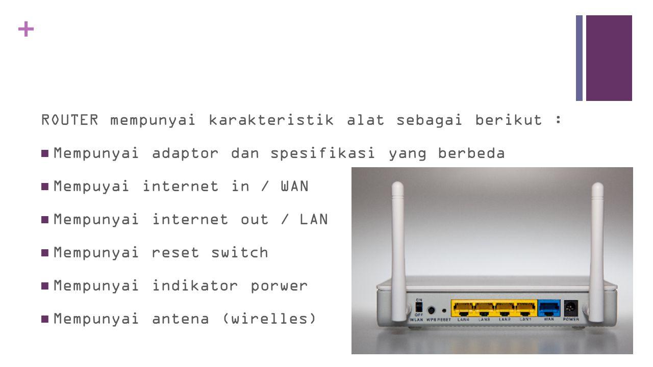 + ROUTER mempunyai karakteristik alat sebagai berikut :  Mempunyai adaptor dan spesifikasi yang berbeda  Mempuyai internet in / WAN  Mempunyai internet out / LAN  Mempunyai reset switch  Mempunyai indikator porwer  Mempunyai antena (wirelles)