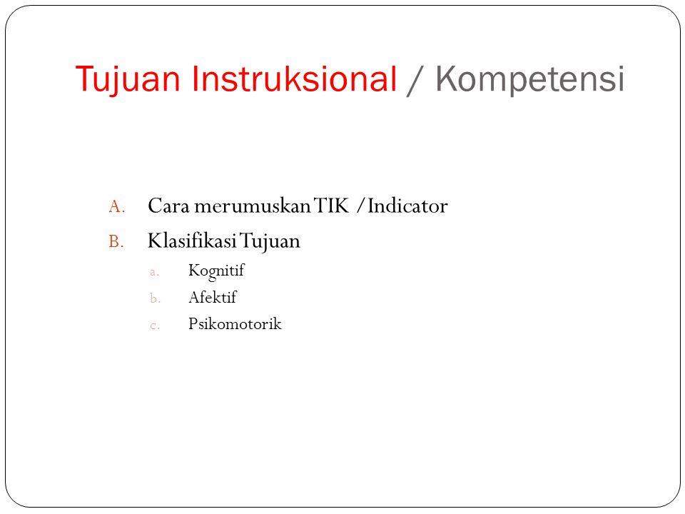 Tujuan Instruksional / Kompetensi A. Cara merumuskan TIK /Indicator B. Klasifikasi Tujuan a. Kognitif b. Afektif c. Psikomotorik