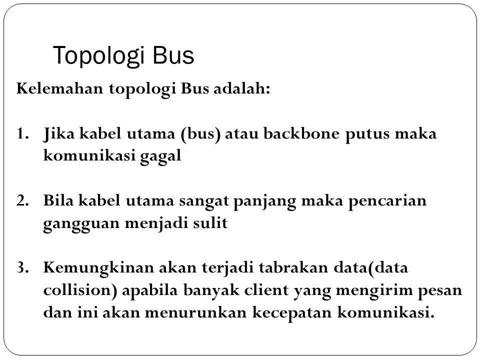 Topologi Bus Kelemahan topologi Bus adalah: 1.Jika kabel utama (bus) atau backbone putus maka komunikasi gagal 2.Bila kabel utama sangat panjang maka