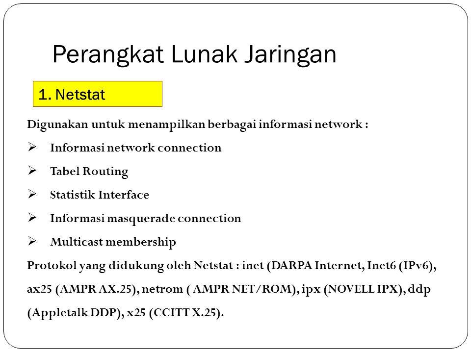 Perangkat Lunak Jaringan 1. Netstat Digunakan untuk menampilkan berbagai informasi network :  Informasi network connection  Tabel Routing  Statisti