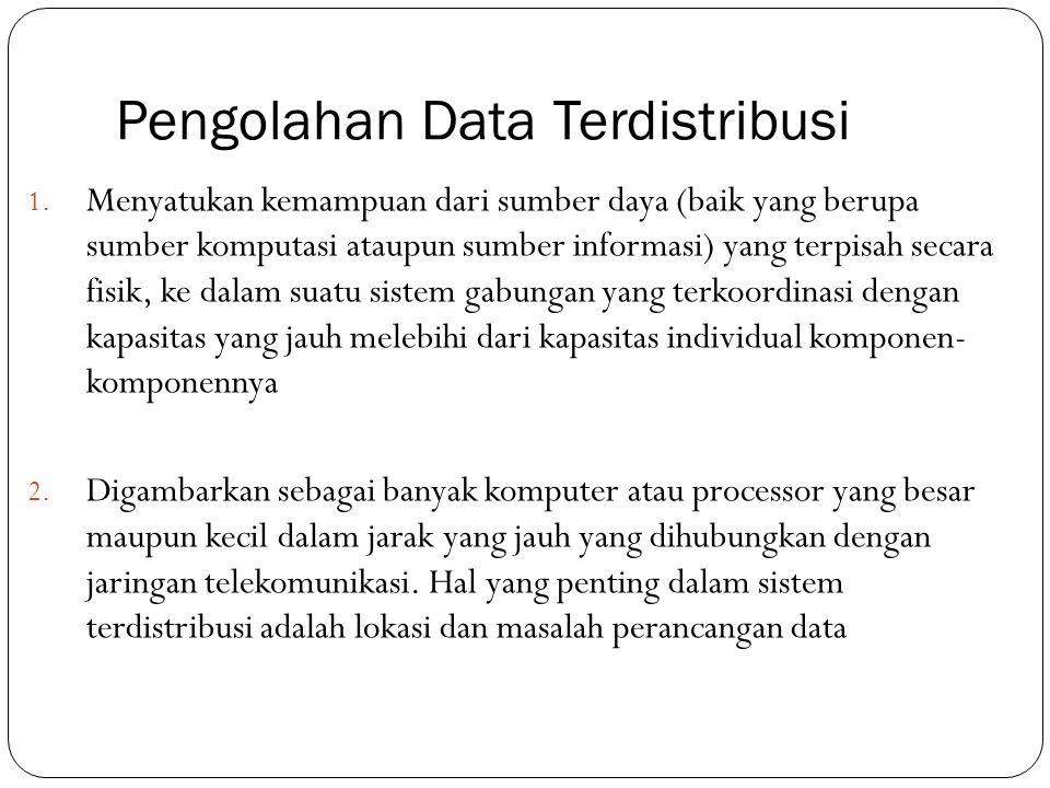 Pengolahan Data Terdistribusi 1. Menyatukan kemampuan dari sumber daya (baik yang berupa sumber komputasi ataupun sumber informasi) yang terpisah seca