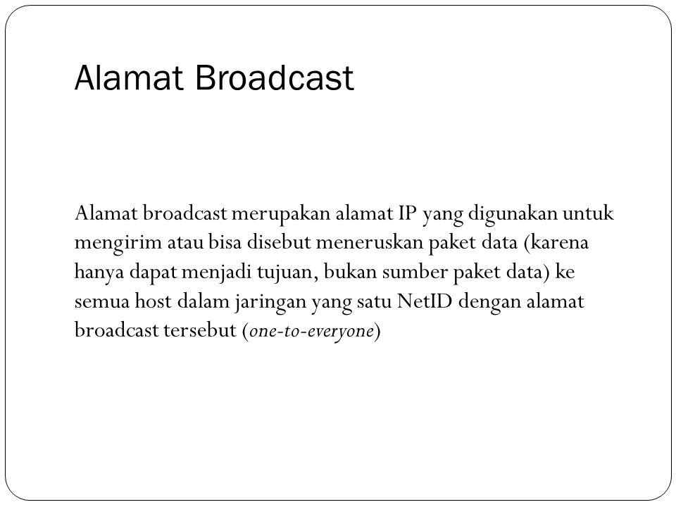 Alamat Broadcast Alamat broadcast merupakan alamat IP yang digunakan untuk mengirim atau bisa disebut meneruskan paket data (karena hanya dapat menjad