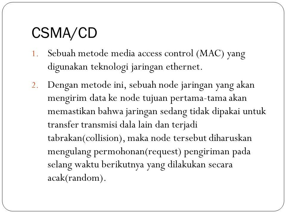 CSMA/CD 1. Sebuah metode media access control (MAC) yang digunakan teknologi jaringan ethernet. 2. Dengan metode ini, sebuah node jaringan yang akan m