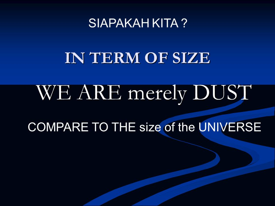IN TERM OF SIZE WE ARE merely DUST COMPARE TO THE size of the UNIVERSE SIAPAKAH KITA ?