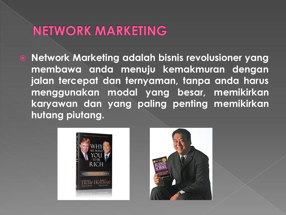  Network Marketing adalah bisnis revolusioner yang membawa anda menuju kemakmuran dengan jalan tercepat dan ternyaman, tanpa anda harus menggunakan modal yang besar, memikirkan karyawan dan yang paling penting memikirkan hutang piutang.