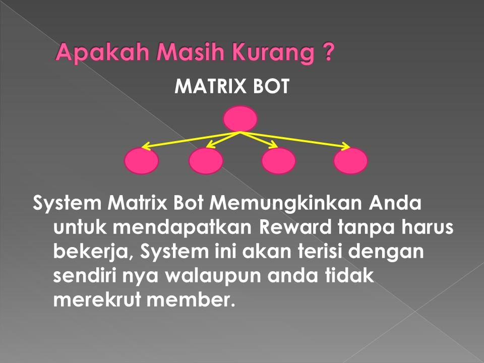MATRIX BOT System Matrix Bot Memungkinkan Anda untuk mendapatkan Reward tanpa harus bekerja, System ini akan terisi dengan sendiri nya walaupun anda tidak merekrut member.
