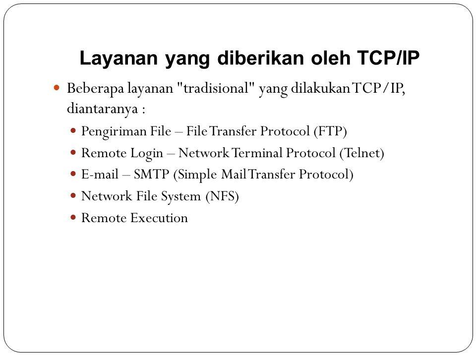 Layanan yang diberikan oleh TCP/IP  Beberapa layanan tradisional yang dilakukan TCP/IP, diantaranya :  Pengiriman File – File Transfer Protocol (FTP)  Remote Login – Network Terminal Protocol (Telnet)  E-mail – SMTP (Simple Mail Transfer Protocol)  Network File System (NFS)  Remote Execution