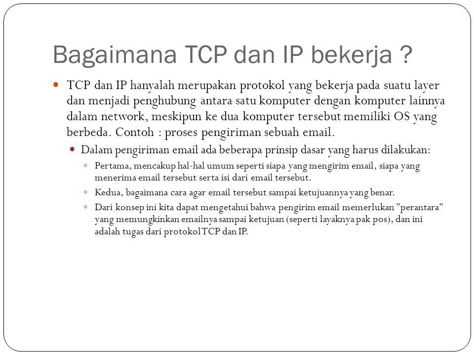 Bagaimana TCP dan IP bekerja ?  TCP dan IP hanyalah merupakan protokol yang bekerja pada suatu layer dan menjadi penghubung antara satu komputer deng
