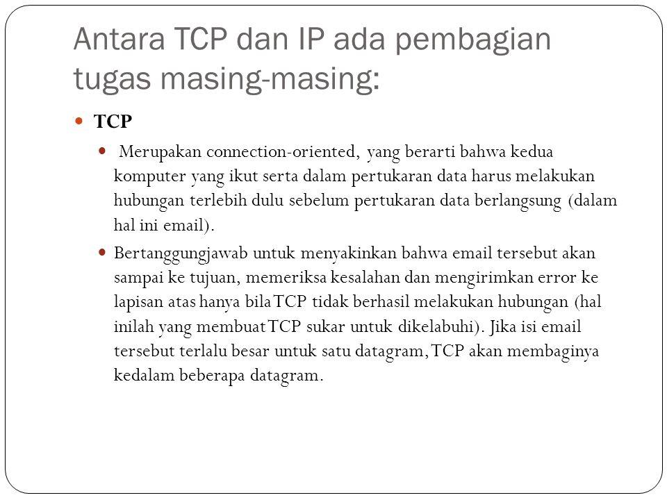 Antara TCP dan IP ada pembagian tugas masing-masing:  TCP  Merupakan connection-oriented, yang berarti bahwa kedua komputer yang ikut serta dalam pertukaran data harus melakukan hubungan terlebih dulu sebelum pertukaran data berlangsung (dalam hal ini email).