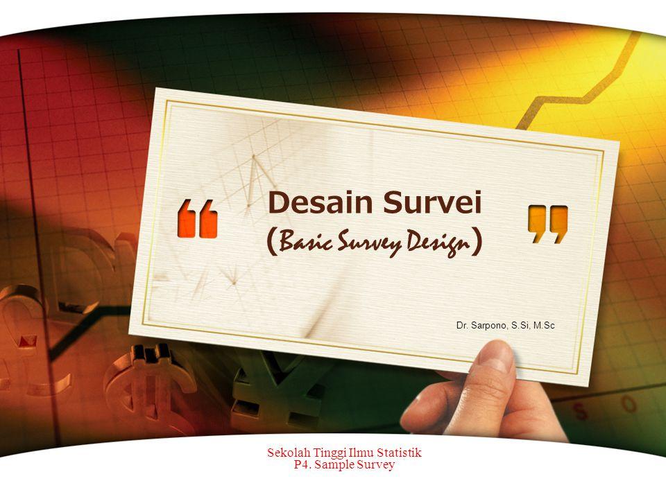 Desain Survei ( Basic Survey Design ) Sekolah Tinggi Ilmu Statistik P4. Sample Survey Dr. Sarpono, S.Si, M.Sc