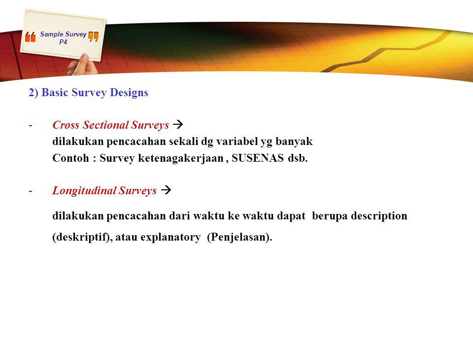 Sample Survey P4 2) Basic Survey Designs -Cross Sectional Surveys  dilakukan pencacahan sekali dg variabel yg banyak Contoh : Survey ketenagakerjaan,