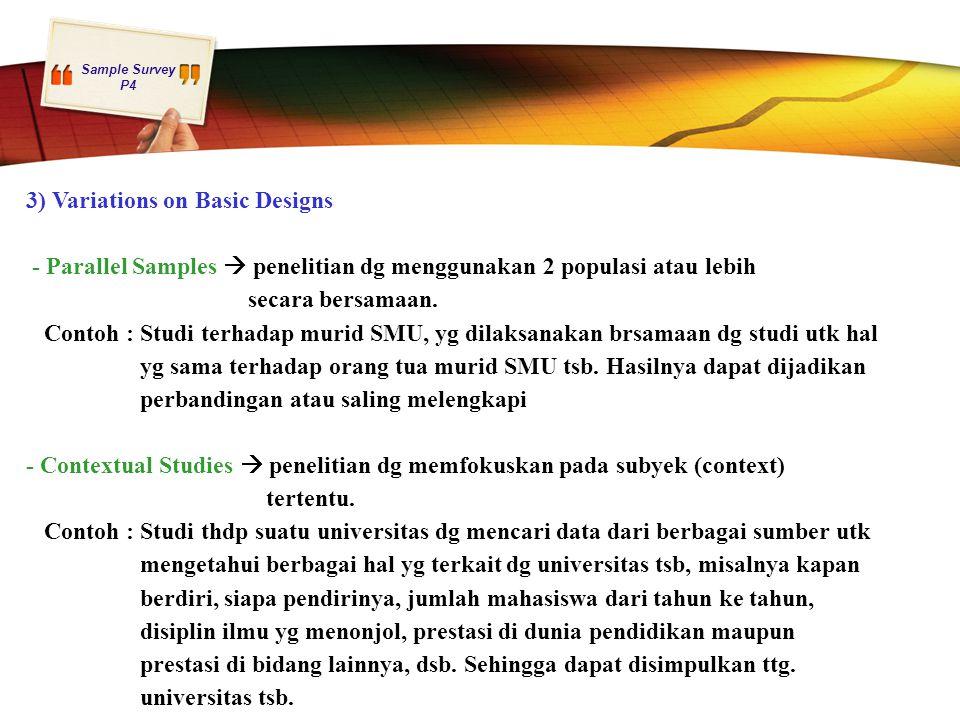 Sample Survey P4 3) Variations on Basic Designs - Parallel Samples  penelitian dg menggunakan 2 populasi atau lebih secara bersamaan. Contoh : Studi