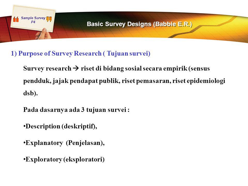 Sample Survey P4 Basic Survey Designs (Babbie E.R.) 1) Purpose of Survey Research ( Tujuan survei) Survey research  riset di bidang sosial secara emp