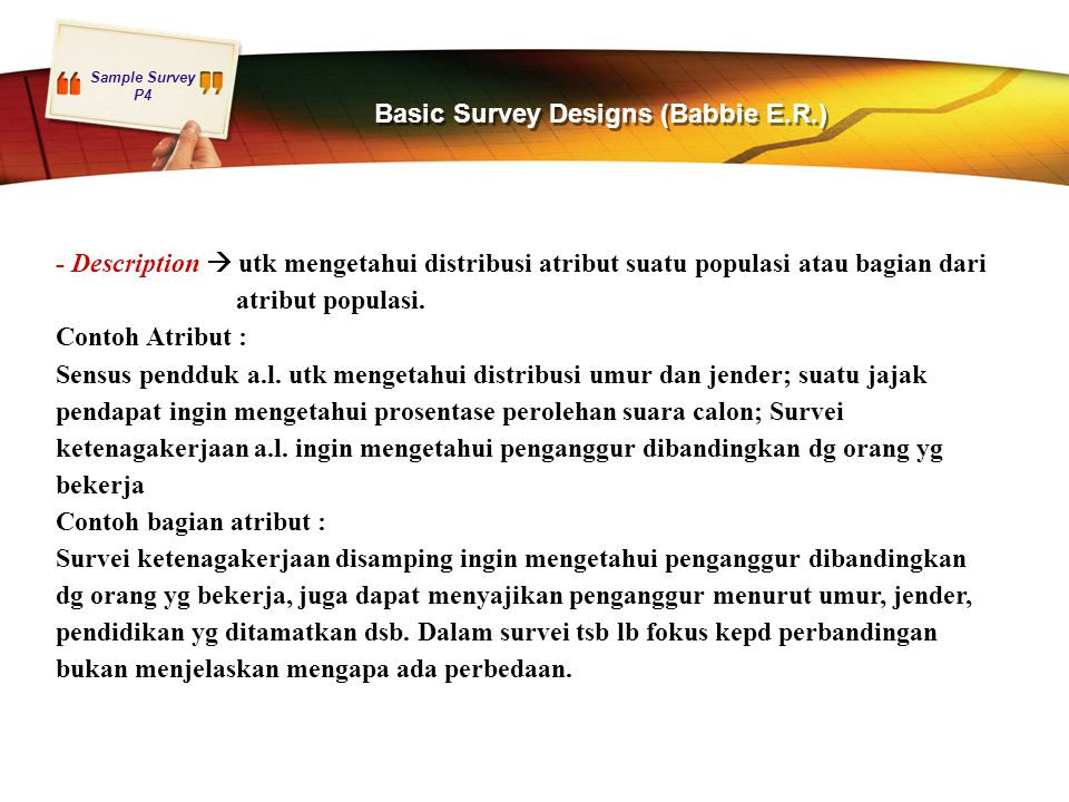 Sample Survey P4 Basic Survey Designs (Babbie E.R.) - Description  utk mengetahui distribusi atribut suatu populasi atau bagian dari atribut populasi