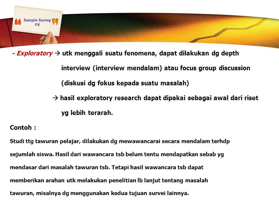 Sample Survey P4 - Exploratory  utk menggali suatu fenomena, dapat dilakukan dg depth interview (interview mendalam) atau focus group discussion (dis