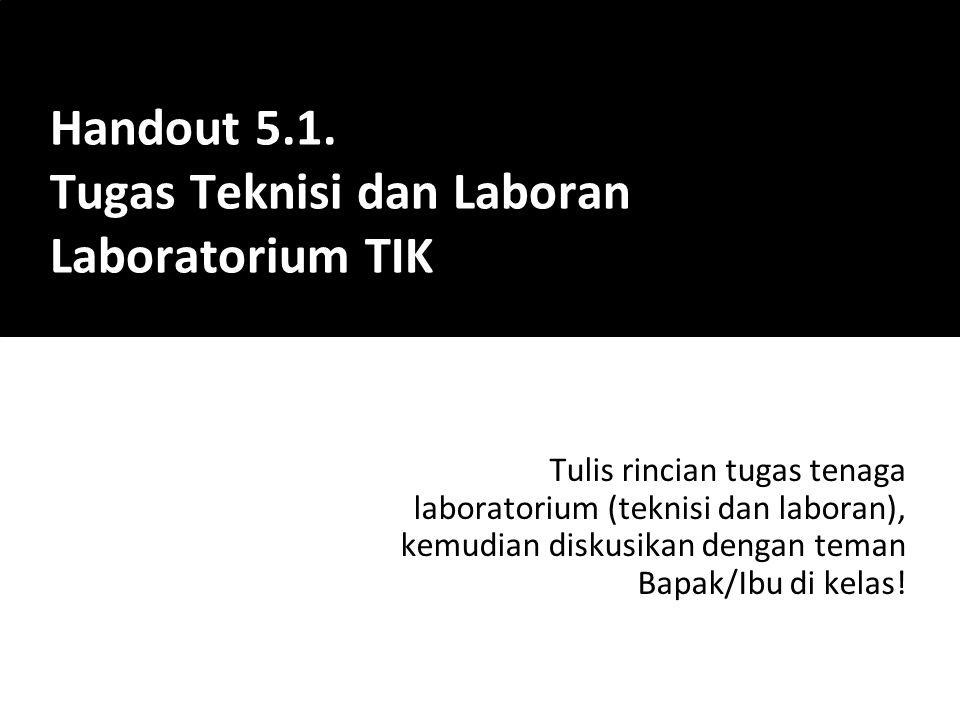 Tulis rincian tugas tenaga laboratorium (teknisi dan laboran), kemudian diskusikan dengan teman Bapak/Ibu di kelas! Handout 5.1. Tugas Teknisi dan Lab