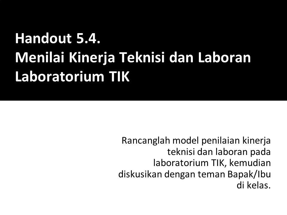 Rancanglah model penilaian kinerja teknisi dan laboran pada laboratorium TIK, kemudian diskusikan dengan teman Bapak/Ibu di kelas. Handout 5.4. Menila