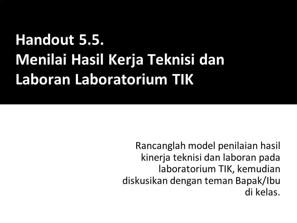 Rancanglah model penilaian hasil kinerja teknisi dan laboran pada laboratorium TIK, kemudian diskusikan dengan teman Bapak/Ibu di kelas. Handout 5.5.