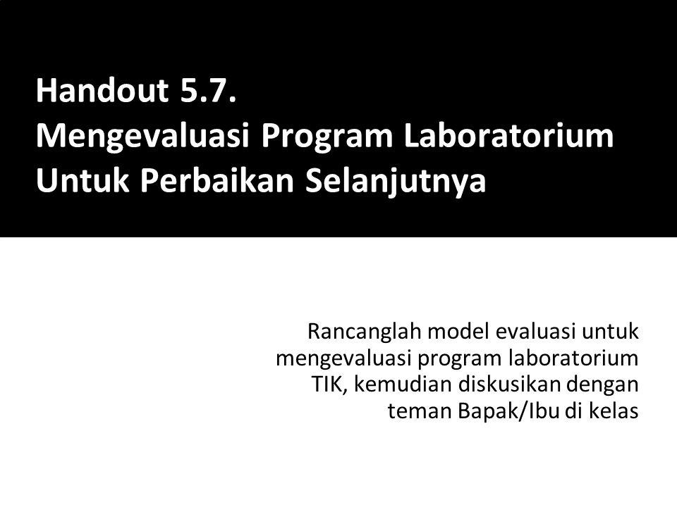 Rancanglah model evaluasi untuk mengevaluasi program laboratorium TIK, kemudian diskusikan dengan teman Bapak/Ibu di kelas Handout 5.7. Mengevaluasi P