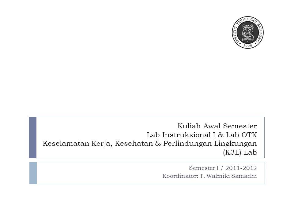Kuliah Awal Semester Lab Instruksional I & Lab OTK Keselamatan Kerja, Kesehatan & Perlindungan Lingkungan (K3L) Lab Semester I / 2011-2012 Koordinator