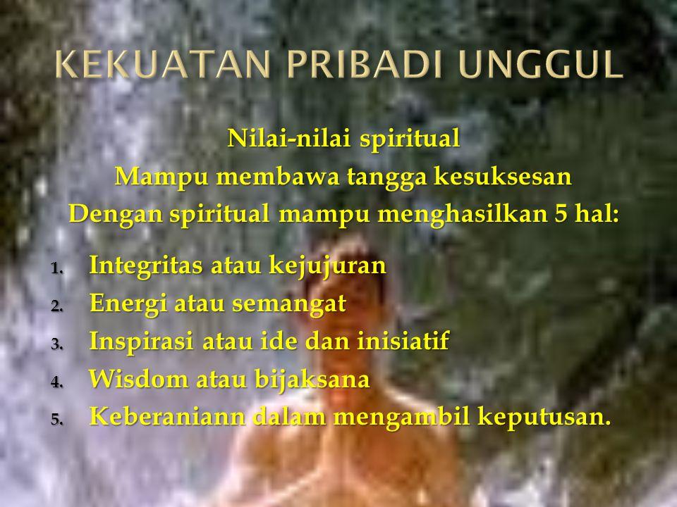 Nilai-nilai spiritual Mampu membawa tangga kesuksesan Dengan spiritual mampu menghasilkan 5 hal: 1. Integritas atau kejujuran 2. Energi atau semangat