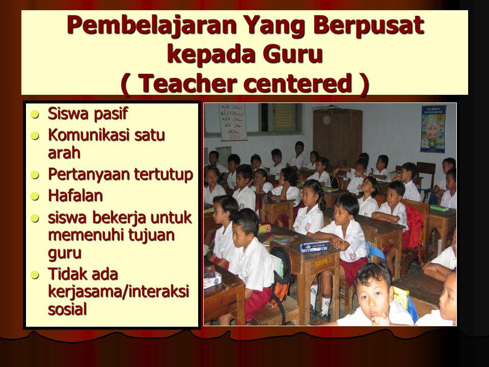 Pembelajaran Yang Berpusat kepada Guru ( Teacher centered )  Siswa pasif  Komunikasi satu arah  Pertanyaan tertutup  Hafalan  siswa bekerja untuk memenuhi tujuan guru  Tidak ada kerjasama/interaksi sosial
