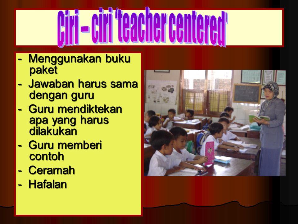 - Menggunakan buku paket - Jawaban harus sama dengan guru - Guru mendiktekan apa yang harus dilakukan - Guru memberi contoh - Ceramah - Hafalan