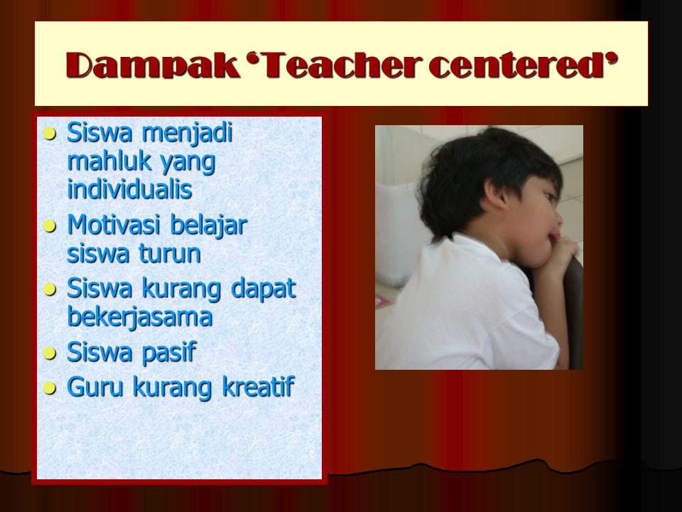 Dampak 'Teacher centered'  Siswa menjadi mahluk yang individualis  Motivasi belajar siswa turun  Siswa kurang dapat bekerjasama  Siswa pasif  Gur