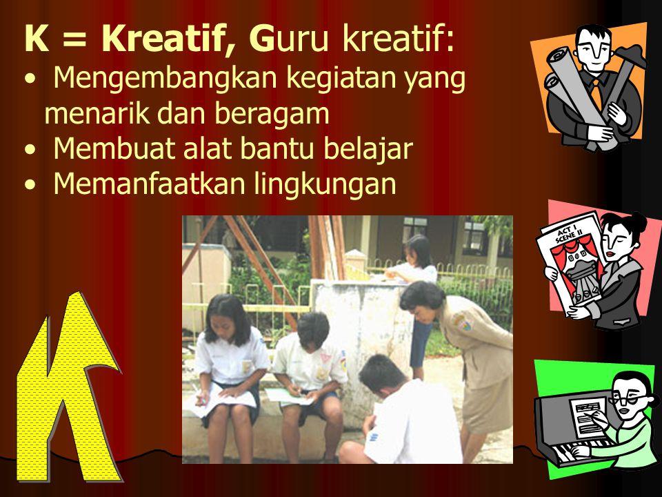 K = Kreatif, Guru kreatif: • Mengembangkan kegiatan yang menarik dan beragam • Membuat alat bantu belajar • Memanfaatkan lingkungan