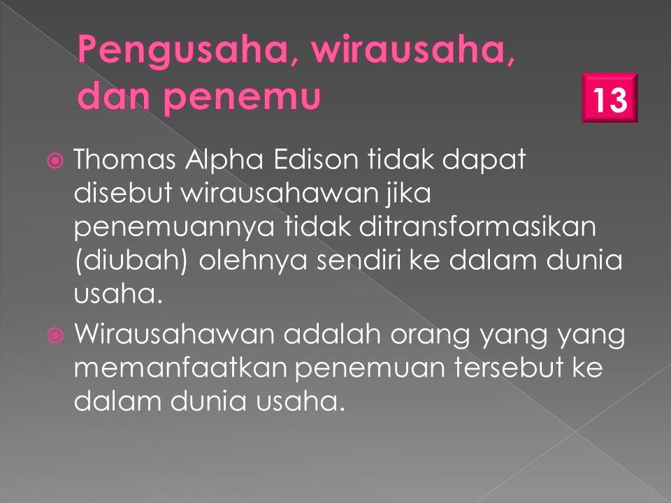  Thomas Alpha Edison tidak dapat disebut wirausahawan jika penemuannya tidak ditransformasikan (diubah) olehnya sendiri ke dalam dunia usaha.