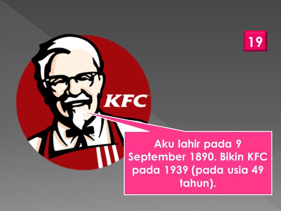 19 Aku lahir pada 9 September 1890. Bikin KFC pada 1939 (pada usia 49 tahun).