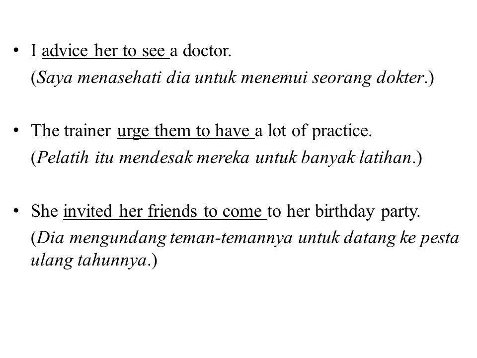 • I advice her to see a doctor. (Saya menasehati dia untuk menemui seorang dokter.) • The trainer urge them to have a lot of practice. (Pelatih itu me