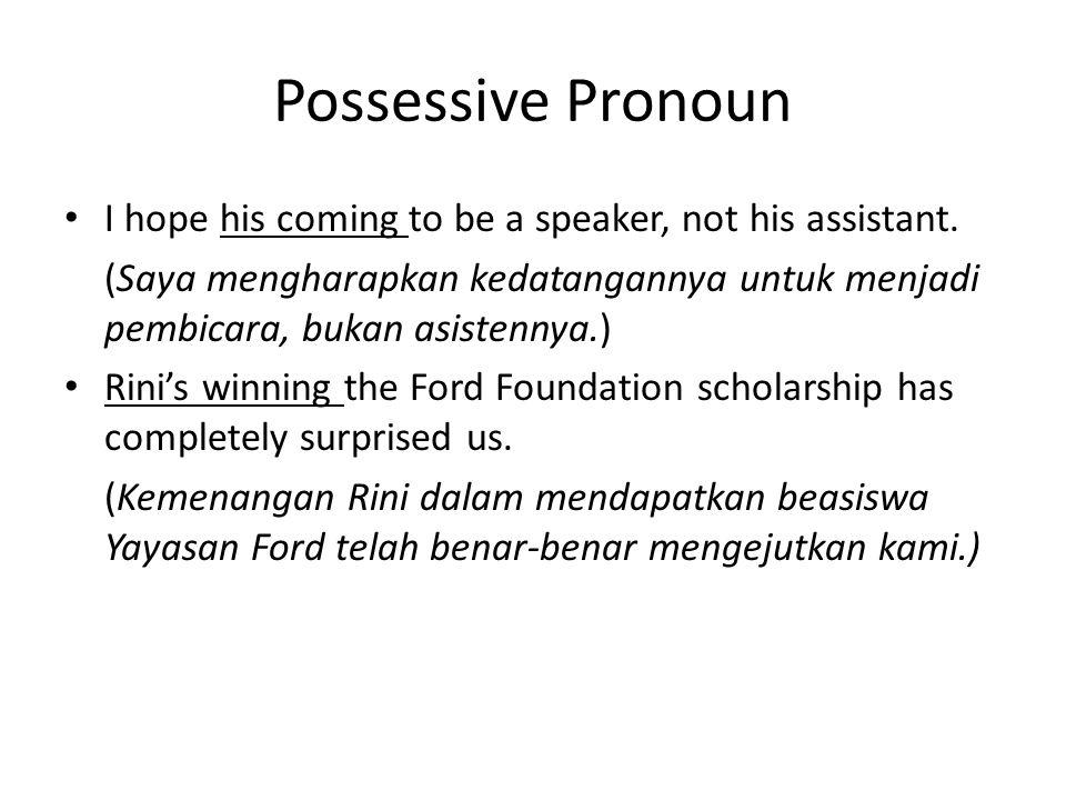 Possessive Pronoun • I hope his coming to be a speaker, not his assistant. (Saya mengharapkan kedatangannya untuk menjadi pembicara, bukan asistennya.