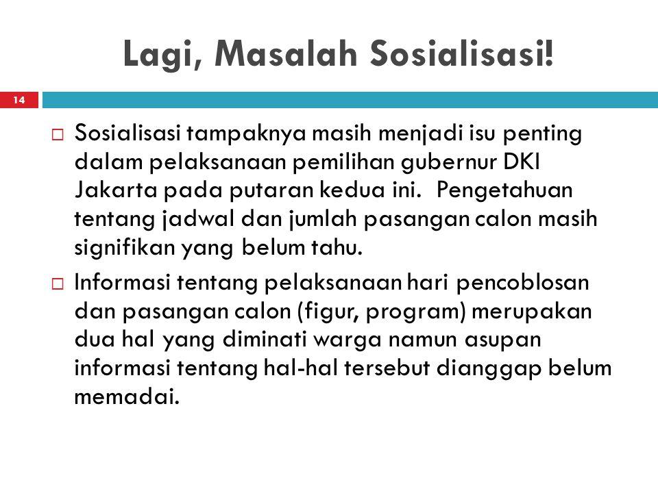 Lagi, Masalah Sosialisasi! 14  Sosialisasi tampaknya masih menjadi isu penting dalam pelaksanaan pemilihan gubernur DKI Jakarta pada putaran kedua in