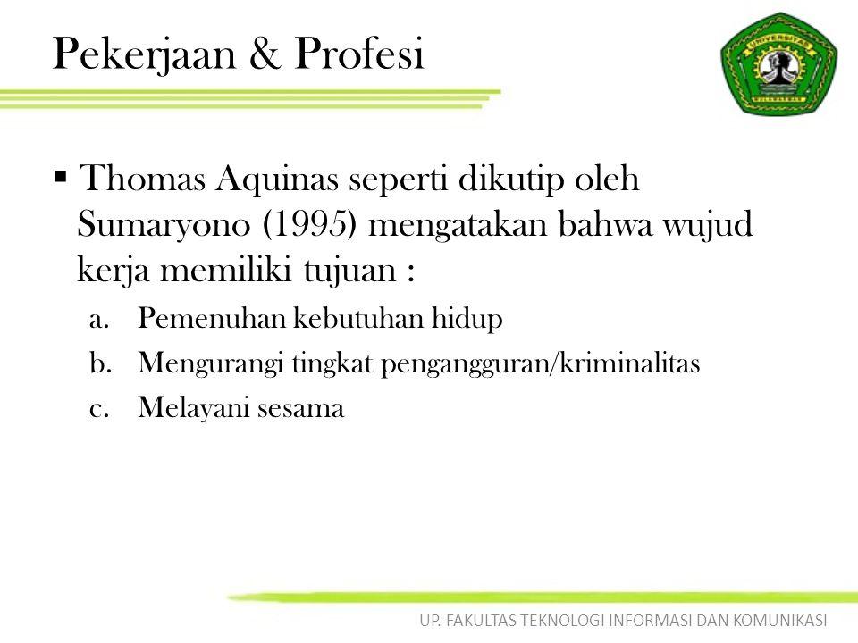 Pekerjaan & Profesi  Thomas Aquinas seperti dikutip oleh Sumaryono (1995) mengatakan bahwa wujud kerja memiliki tujuan : a.Pemenuhan kebutuhan hidup b.Mengurangi tingkat pengangguran/kriminalitas c.Melayani sesama UP.