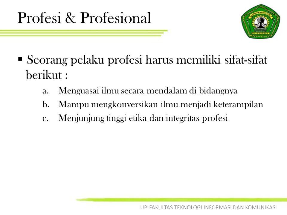 Profesi & Profesional  Seorang pelaku profesi harus memiliki sifat-sifat berikut : a.Menguasai ilmu secara mendalam di bidangnya b.Mampu mengkonversikan ilmu menjadi keterampilan c.Menjunjung tinggi etika dan integritas profesi UP.