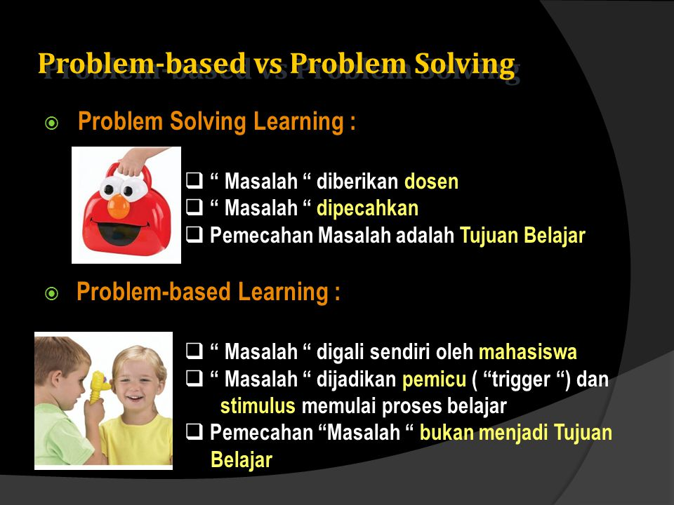 Problem-based vs Problem Solving  Problem Solving Learning :  Masalah diberikan dosen  Masalah dipecahkan  Pemecahan Masalah adalah Tujuan Belajar  Problem-based Learning :  Masalah digali sendiri oleh mahasiswa  Masalah dijadikan pemicu ( trigger ) dan stimulus memulai proses belajar  Pemecahan Masalah bukan menjadi Tujuan Belajar