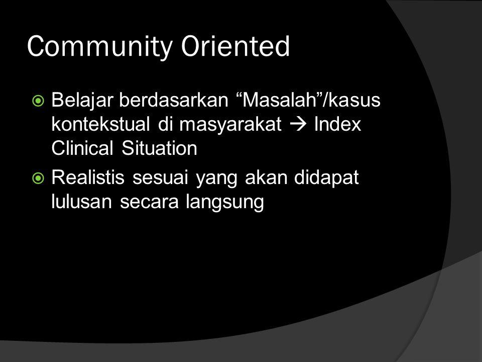 Community Oriented  Belajar berdasarkan Masalah /kasus kontekstual di masyarakat  Index Clinical Situation  Realistis sesuai yang akan didapat lulusan secara langsung