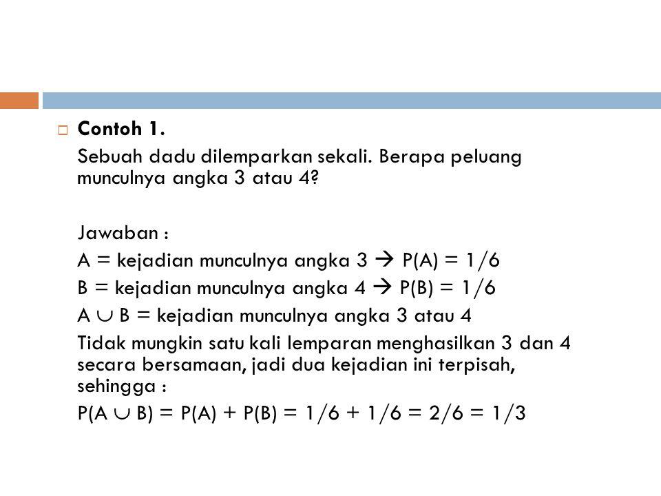  Contoh 1. Sebuah dadu dilemparkan sekali. Berapa peluang munculnya angka 3 atau 4? Jawaban : A = kejadian munculnya angka 3  P(A) = 1/6 B = kejadia