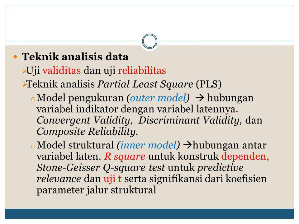  Teknik analisis data  Uji validitas dan uji reliabilitas  Teknik analisis Partial Least Square (PLS) o Model pengukuran (outer model)  hubungan variabel indikator dengan variabel latennya.