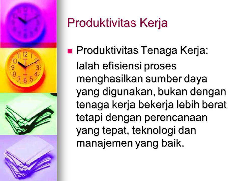 Produktivitas Kerja  Produktivitas Tenaga Kerja: Ialah efisiensi proses menghasilkan sumber daya yang digunakan, bukan dengan tenaga kerja bekerja lebih berat tetapi dengan perencanaan yang tepat, teknologi dan manajemen yang baik.