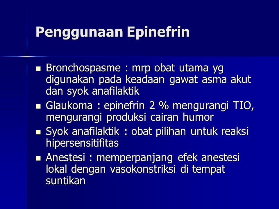 Penggunaan Epinefrin  Bronchospasme : mrp obat utama yg digunakan pada keadaan gawat asma akut dan syok anafilaktik  Glaukoma : epinefrin 2 % mengurangi TIO, mengurangi produksi cairan humor  Syok anafilaktik : obat pilihan untuk reaksi hipersensitifitas  Anestesi : memperpanjang efek anestesi lokal dengan vasokonstriksi di tempat suntikan