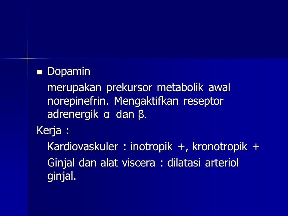  Dopamin merupakan prekursor metabolik awal norepinefrin. Mengaktifkan reseptor adrenergik α dan β. Kerja : Kardiovaskuler : inotropik +, kronotropik